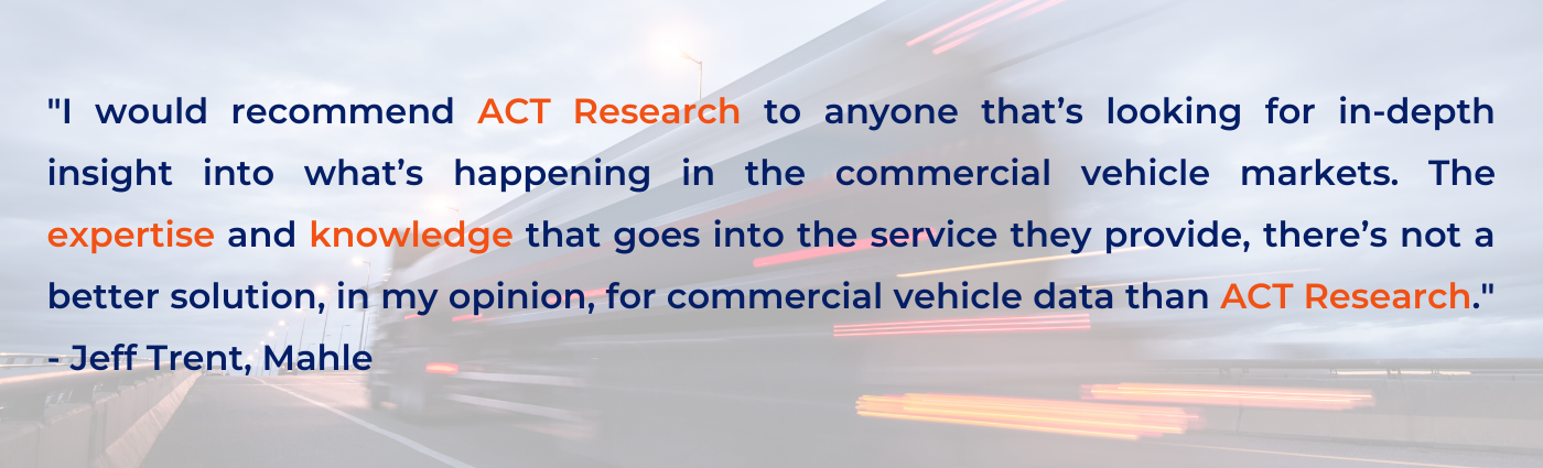 _I would recommend ACT Research to anyone that's looking for in-depth insight into what's happening in the commercial vehicle markets. The expertise and knowledge that goes into the service they provide, there's not  (1)